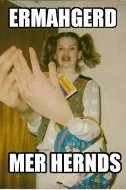 Ermahgerd Meme - mer hernds ermahgerd know your meme