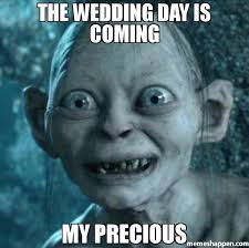 Wedding Day Meme - the wedding day is coming my precious meme gollum 37135