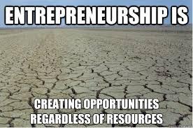 Entrepreneur Meme - entrepreneurship is creating opportunities regardless of resources