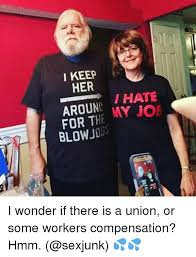 Workers Comp Meme - i keep her hate aroun my joe for t blow i wonder if there is a union