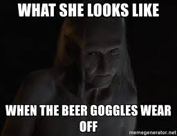 Beer Goggles Meme - what she looks like when the beer goggles wear off old