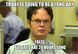 Long Day Memes - today is going to be a long day false all days are 24 hours long