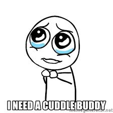 Cuddle Buddy Meme - i need a cuddle buddy pleaseguy meme generator