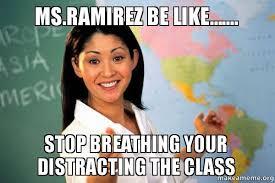 Ramirez Meme - ms ramirez be like stop breathing your distracting the class