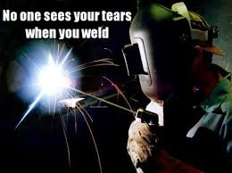 Welding Meme - no one sees your tears when you weld weknowmemes