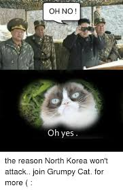 Oh Yes Meme - oh no oh yes the reason north korea won t attack join grumpy cat