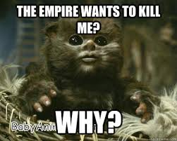 Ewok Memes - the empire wants to kill me why baby ewok quickmeme