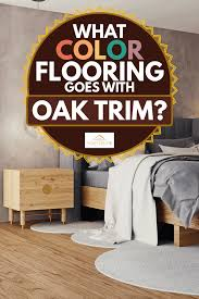 what colors go best with oak trim what color flooring goes with oak trim home decor bliss