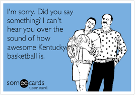 Kentucky Basketball Memes - i m sorry did you say something i can t hear you over the sound of