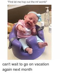 On Vacation Meme - first let me hop out the mf womb can t wait to go on vacation again