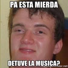 Musica Meme - pa esta mierda detuve la musica drogado meme meme generator