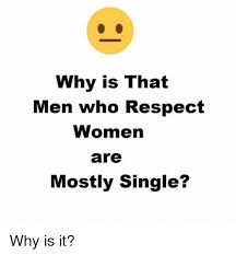 Single Men Meme - why is that men who respect women are mostly single why is it
