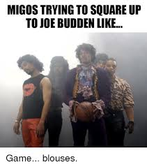 Game Blouses Meme - migos trying to square up to joe budden like game blouses joe
