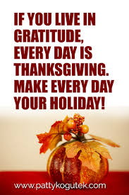 if you live in gratitude every day is thanksgiving make every