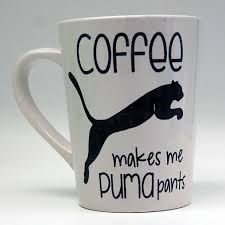 funny coffee mug coffee makes me puma pants coffee mug funny coffee mug coffee