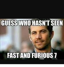 Fast And The Furious Meme - guess who hasn t seen fast and furious 7 fast and furious 7 meme