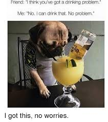 Drinking Problem Meme - friend i think you ve got a drinking problem me no i can drink that