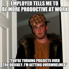 Overwhelmed Memes - i got in trouble monday for slacking too much at work i m in a
