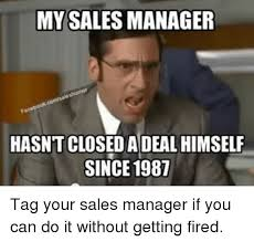 Meme Manager - my sales manager hasntclosedadeal himself since 1987 tag your