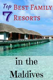 top 7 best family resorts in the maldives family travel