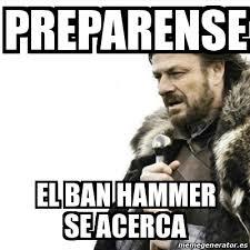 Ban Hammer Meme - meme prepare yourself preparense el ban hammer se acerca 23036220
