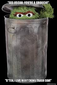 Oscar The Grouch Meme - gee oscar you re a grouch b tch i live in a f cking trash can