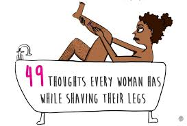 49 by 49 Thoughts Every Woman Has While Shaving Their Legs