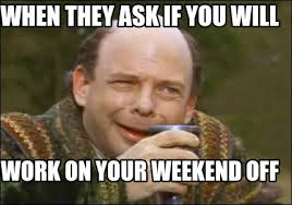 Funny Weekend Meme - meme maker when they ask if you will work on your weekend off