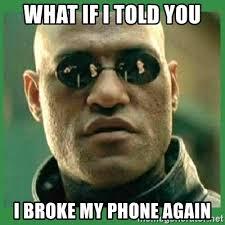 Broken Phone Meme - what if i told you i broke my phone again matrix morpheus meme
