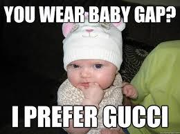 Fashion Meme - you wear baby gap i prefer gucci fashion baby quickmeme