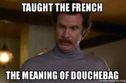 Meaning Of Meme In French - taught the french the meaning of douchebag ron burgundy i am not