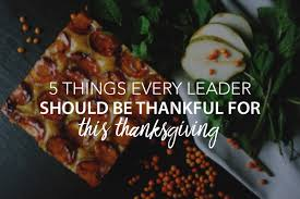 things to be thankful for this thanksgiving 5 things every leader should be thankful for this thanksgiving