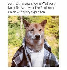 Settlers Of Catan Meme - 25 best memes about wait wait dont tell wait wait dont tell