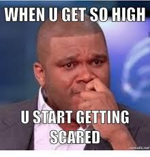 Memes Scared - when u get so high u start getting scared mematic net meme on