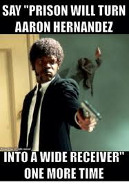 Hernandez Meme - say prison will turn aaron hernandez into a wide receiver one more