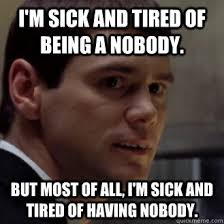 Im Sick Meme - i m sick and tired of being a nobody but most of all i m sick