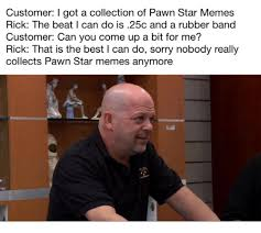Pawn Stars Memes - customer i got a collection of pawn star memes rick the beat i can