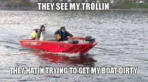 Boat Meme - they see my trollin they hatin trying to get my boat dirty make