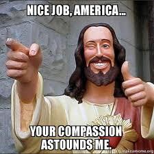 Nice Job Meme - nice job america your compassion astounds me cool jesus