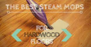 what s the best steam mop for hardwood floors clean smarter