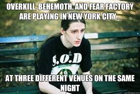 Overkill Meme - overkill behemoth and fear factory are playing in new york city