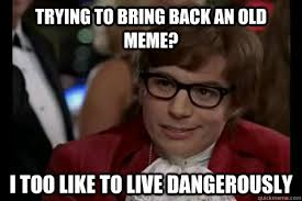 Old Memes - image 511918 i too like to live dangerously know your meme