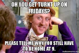 Turnt Meme - oh you get turnt up on fridays please tell me why you still have