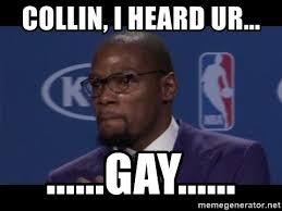Ur Gay Meme - collin i heard ur gay kevin durant mvp meme
