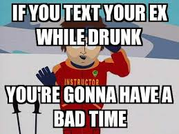 Drunk Text Meme - you re gonna have a bad time if you text your ex while drunk you