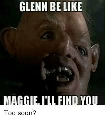 Too Soon Meme - glenn be like maggieill find you too soon meme on sizzle