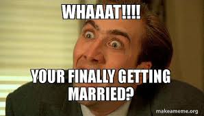 Married Meme - whaaat your finally getting married sarcastic nicholas cage