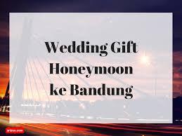 wedding gift bandung wedding gift honeymoon ke bandung kekinian