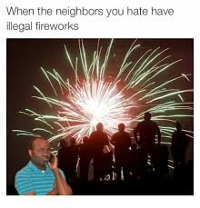 Fireworks Meme - when the neighbors you hate have illegal fireworks fireworks