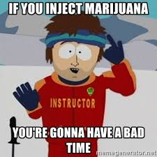 Injecting Marijuanas Meme - if you inject marijuana you re gonna have a bad time southpark bad